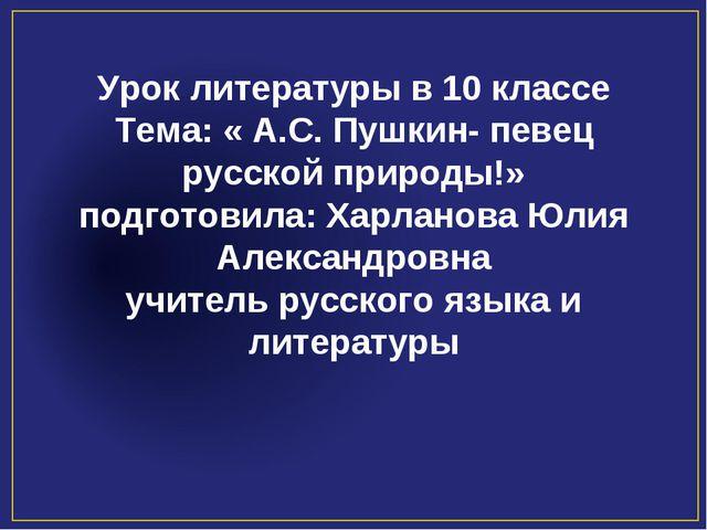 Урок литературы в 10 классе Тема: « А.С. Пушкин- певец русской природы!» подг...