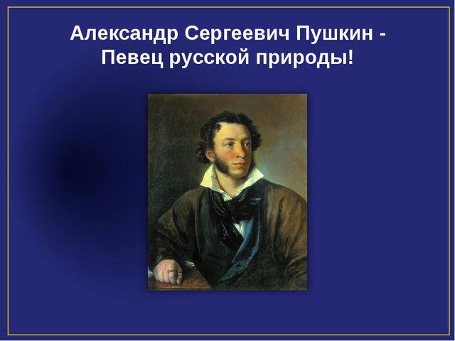 Александр Сергеевич Пушкин - Певец русской природы!