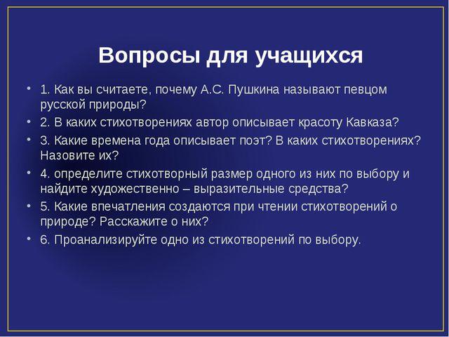 Вопросы для учащихся 1. Как вы считаете, почему А.С. Пушкина называют певцом...