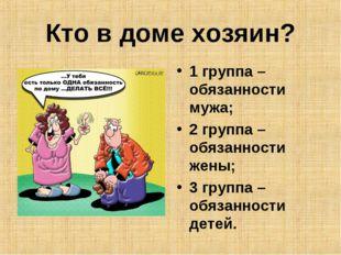 Кто в доме хозяин? 1 группа – обязанности мужа; 2 группа – обязанности жены;