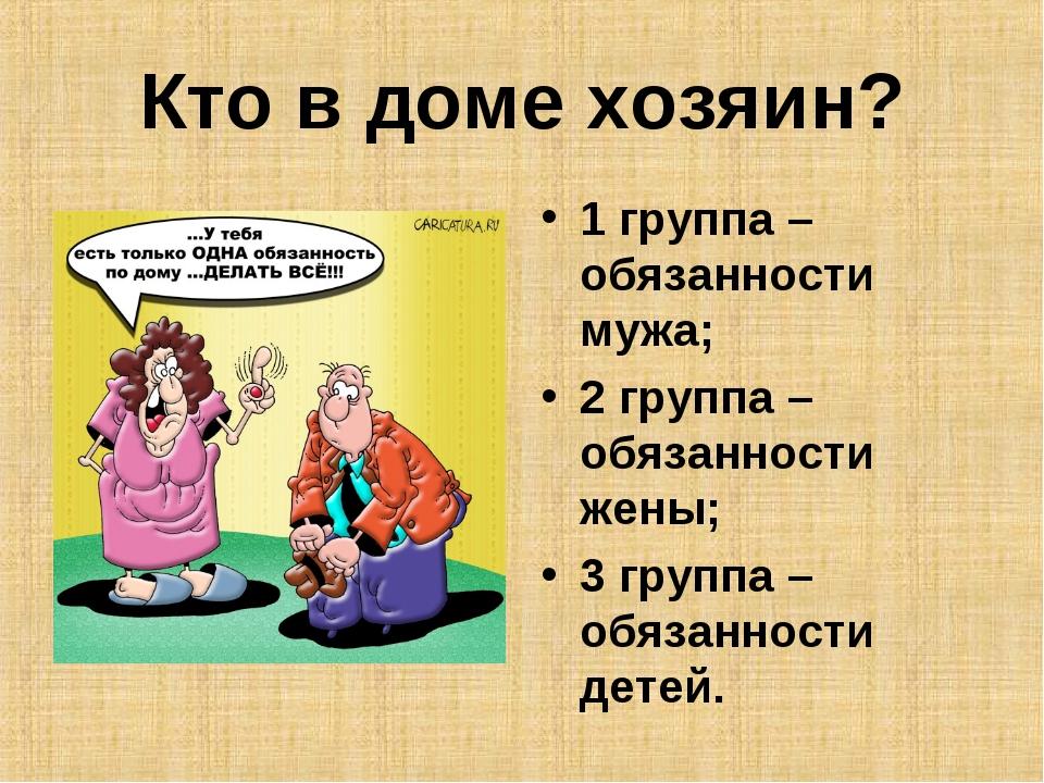 Кто в доме хозяин? 1 группа – обязанности мужа; 2 группа – обязанности жены;...