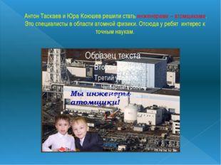 Антон Таскаев и Юра Коюшев решили стать инженерами – атомщиками. Это специал