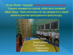 Игорь Зюзев – будущий учитель физической культуры. Успешно занимается спортом