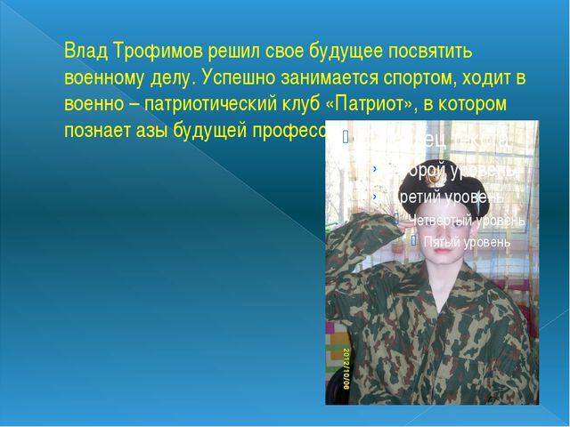 Влад Трофимов решил свое будущее посвятить военному делу. Успешно занимается...