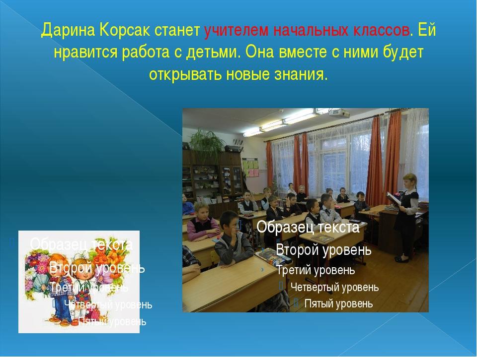 Дарина Корсак станет учителем начальных классов. Ей нравится работа с детьми....