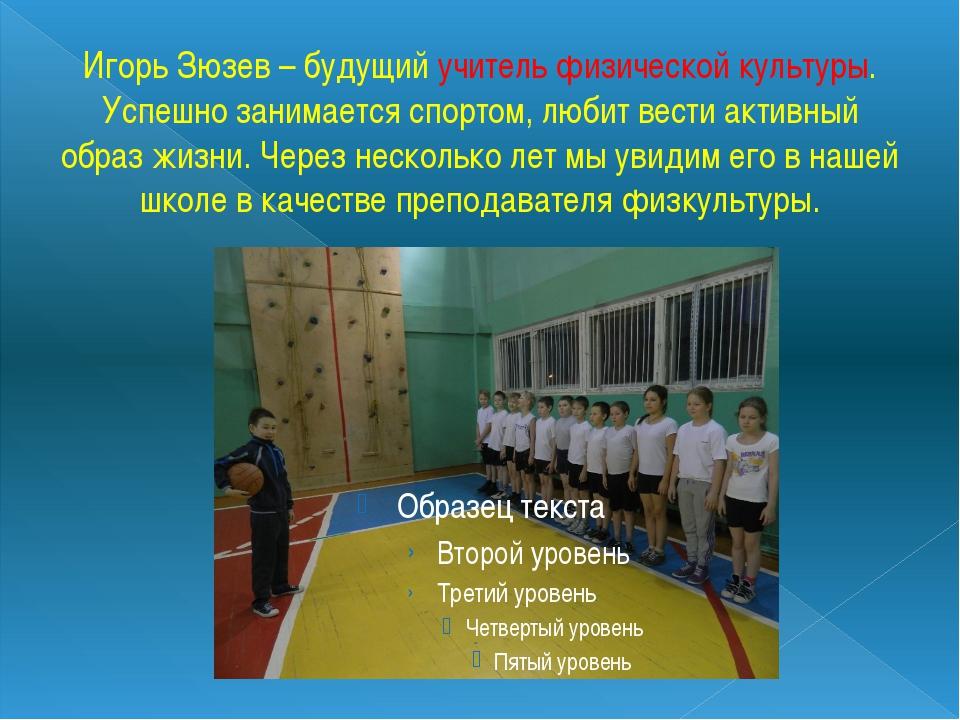 Игорь Зюзев – будущий учитель физической культуры. Успешно занимается спортом...