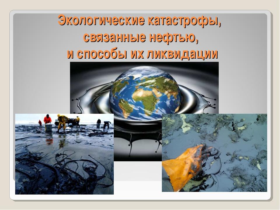 Экологические катастрофы, связанные нефтью, и способы их ликвидации