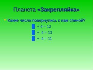 Планета «Закрепляйка» Какие числа повернулись к нам спиной? █ + 4 = 12