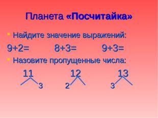 Планета «Посчитайка» Найдите значение выражений: 9+2=8+3=9+3= Назовите пр