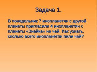 Задача 1. В понедельник 7 инопланетян с другой планеты пригласили 4 иноплане