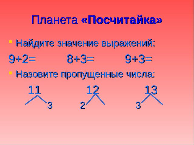 Планета «Посчитайка» Найдите значение выражений: 9+2=8+3=9+3= Назовите пр...
