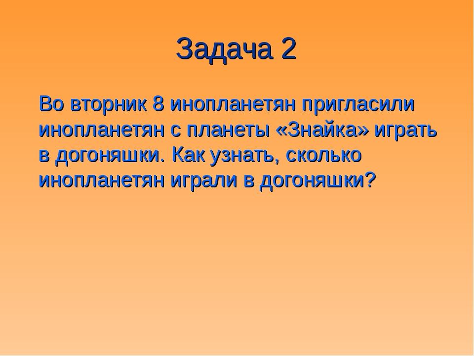 Задача 2 Во вторник 8 инопланетян пригласили инопланетян с планеты «Знайка» и...
