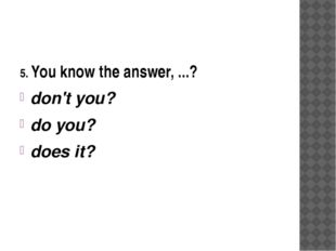 5. You know the answer, ...? don't you? do you? does it?