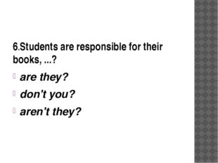 6.Students are responsible for their books, ...? are they? don't you? aren't