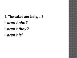9. The cakes are tasty, ...? aren't she? aren't they? aren't it?