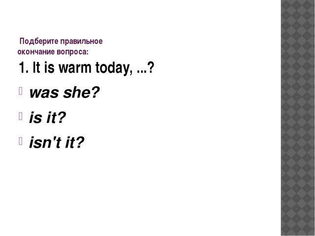 Подберите правильное окончание вопроса: 1. It is warm today, ...? was she? i...