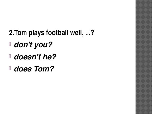 2.Tom plays football well, ...? don't you? doesn't he? does Tom?