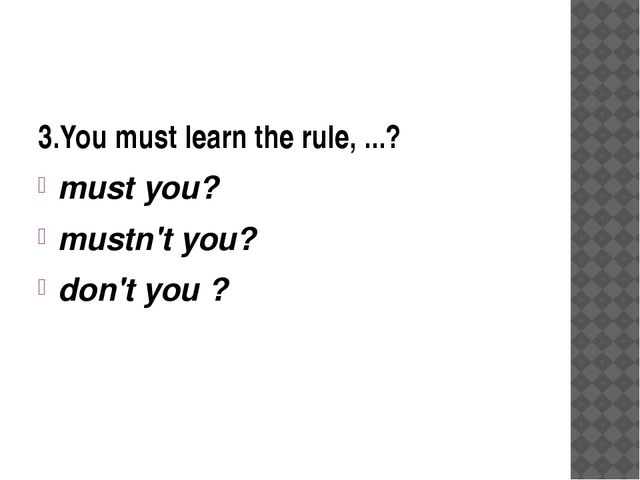 3.You must learn the rule, ...? must you? mustn't you? don't you ?