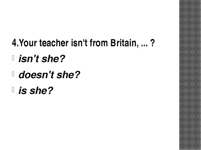 4.Your teacher isn't from Britain, ... ? isn't she? doesn't she? is she?