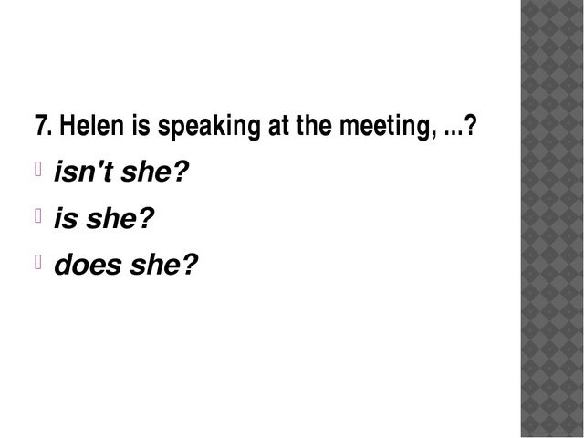 7. Helen is speaking at the meeting, ...? isn't she? is she? does she?