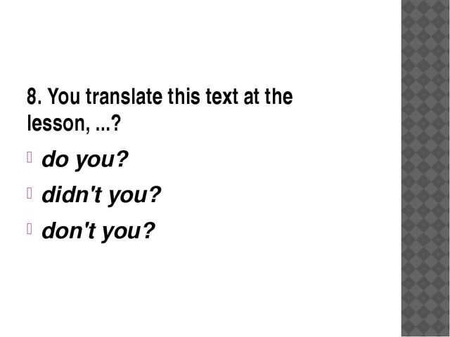 8. You translate this text at the lesson, ...? do you? didn't you? don't you?