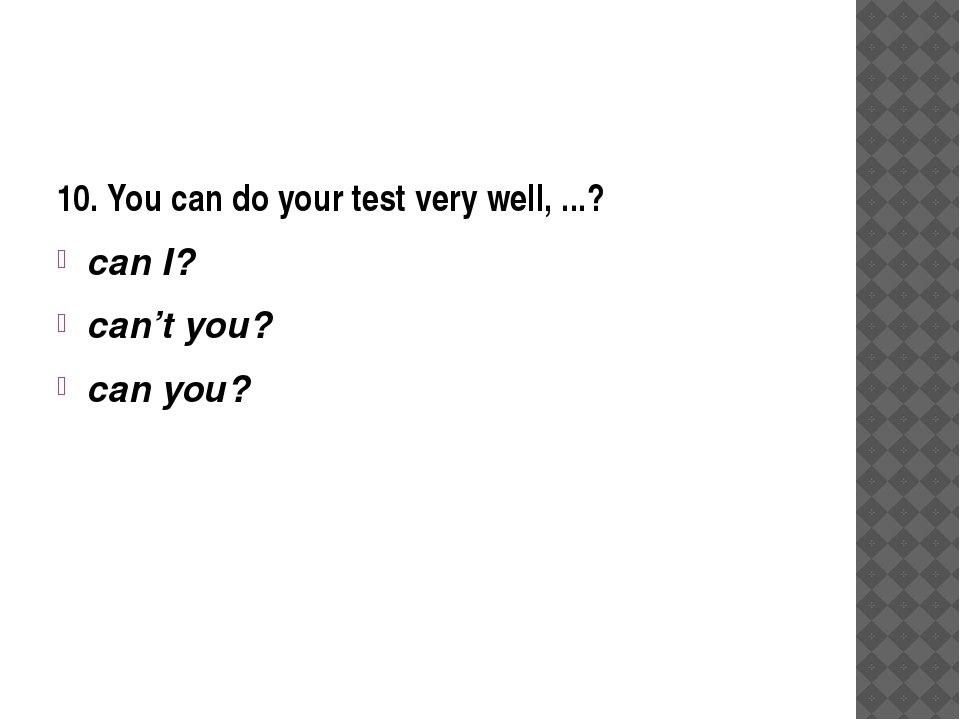 10. You can do your test very well, ...? can I? can't you? can you?