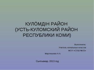 КУЛÖМДIН РАЙОН (УСТЬ-КУЛОМСКИЙ РАЙОН РЕСПУБЛИКИ КОМИ) Выполнила: Учитель нача