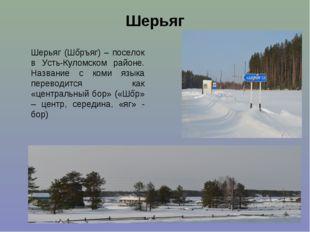 Шерьяг Шерьяг (Шőръяг) – поселок в Усть-Куломском районе. Название с коми язы