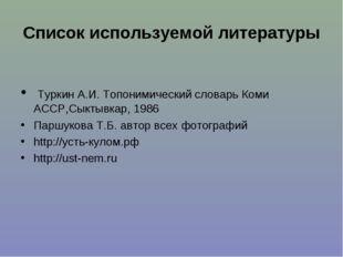 Список используемой литературы Туркин А.И. Топонимический словарь Коми АССР,С