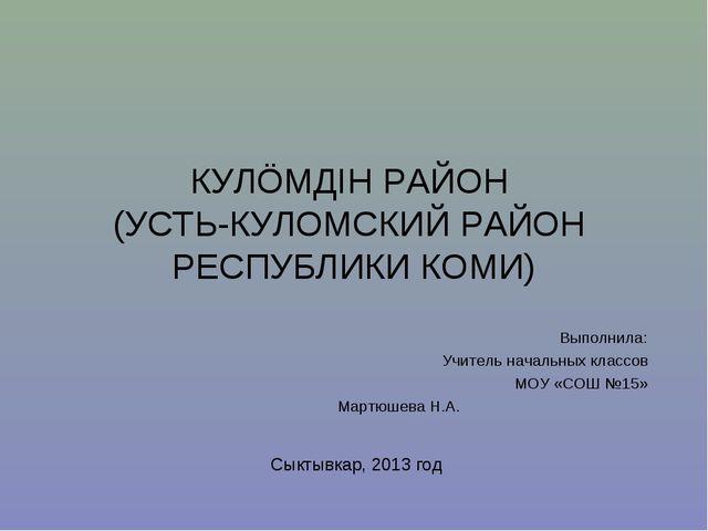 КУЛÖМДIН РАЙОН (УСТЬ-КУЛОМСКИЙ РАЙОН РЕСПУБЛИКИ КОМИ) Выполнила: Учитель нача...