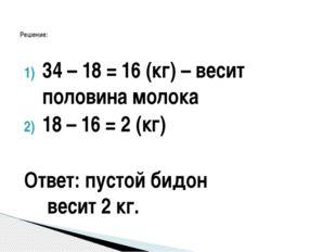 34 – 18 = 16 (кг) – весит половина молока 18 – 16 = 2 (кг) Ответ: пустой бидо