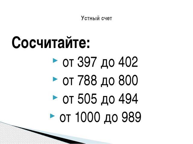 Сосчитайте: от 397 до 402 от 788 до 800 от 505 до 494 от 1000 до 989 Устный с...