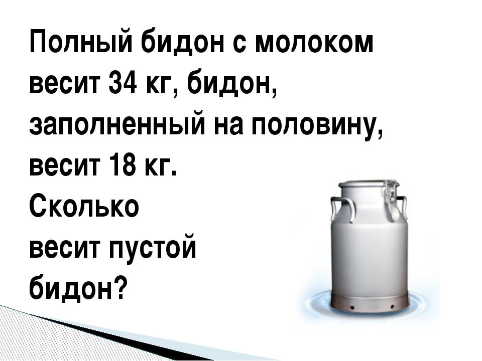 Полный бидон с молоком весит 34 кг, бидон, заполненный на половину, весит 18...