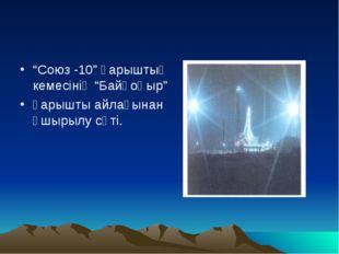 """""""Союз -10"""" ғарыштық кемесінің """"Байқоңыр"""" ғарышты айлағынан ұшырылу сәті."""