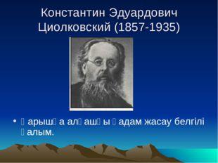 Константин Эдуардович Циолковский (1857-1935) Ғарышқа алғашқы қадам жасау бе