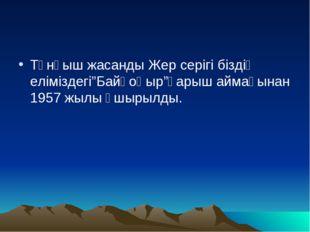 """Тұнғыш жасанды Жер серігі біздің еліміздегі""""Байқоңыр""""ғарыш аймағынан 1957 жыл"""