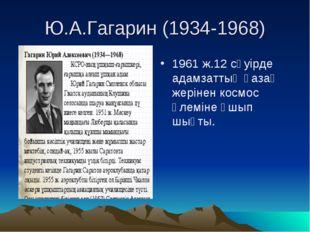 Ю.А.Гагарин (1934-1968) 1961 ж.12 сәуірде адамзаттың қазақ жерінен космос әл