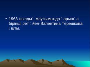 1963 жылдың маусымында ғарышқа бірінші рет әйел-Валентина Терешкова ұшты.
