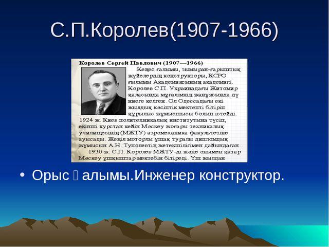 С.П.Королев(1907-1966) Орыс ғалымы.Инженер конструктор.
