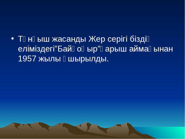 """Тұнғыш жасанды Жер серігі біздің еліміздегі""""Байқоңыр""""ғарыш аймағынан 1957 жыл..."""
