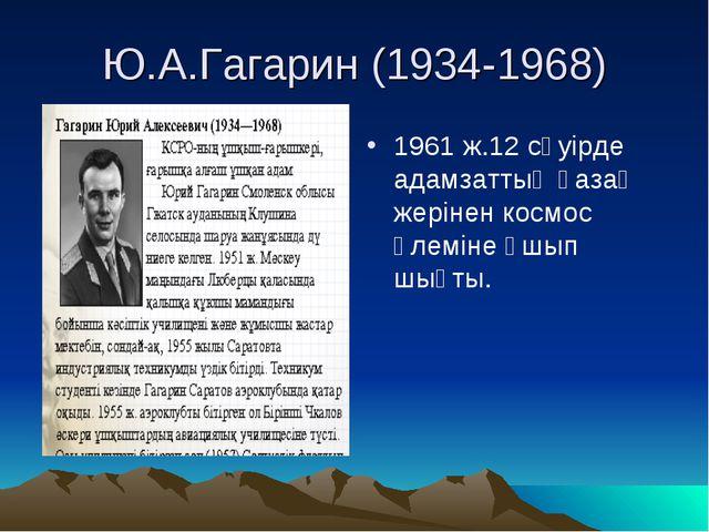 Ю.А.Гагарин (1934-1968) 1961 ж.12 сәуірде адамзаттың қазақ жерінен космос әл...