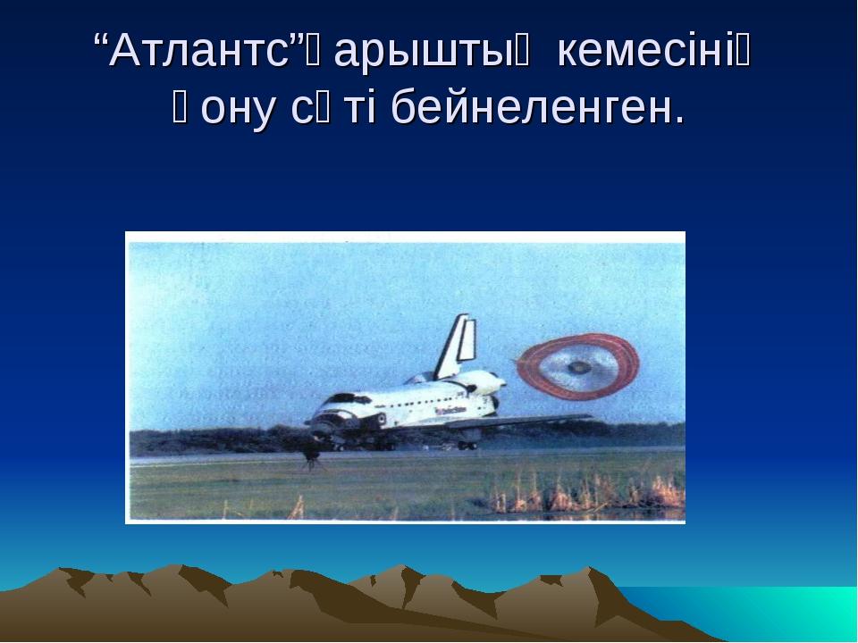 """""""Атлантс""""ғарыштық кемесінің қону сәті бейнеленген."""