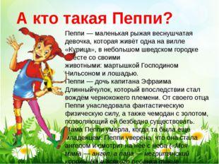Пеппи— маленькая рыжая веснушчатая девочка, которая живёт одна навилле «Ку