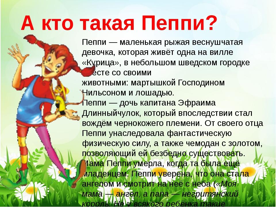 Пеппи— маленькая рыжая веснушчатая девочка, которая живёт одна навилле «Ку...