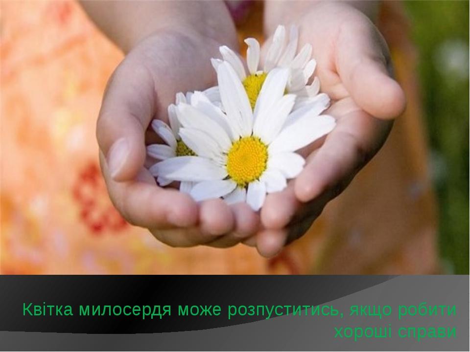 Квітка милосердя може розпуститись, якщо робити хороші справи