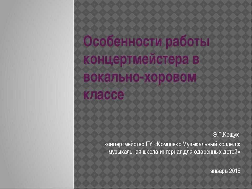 Особенности работы концертмейстера в вокально-хоровом классе Э.Г.Кощук концер...