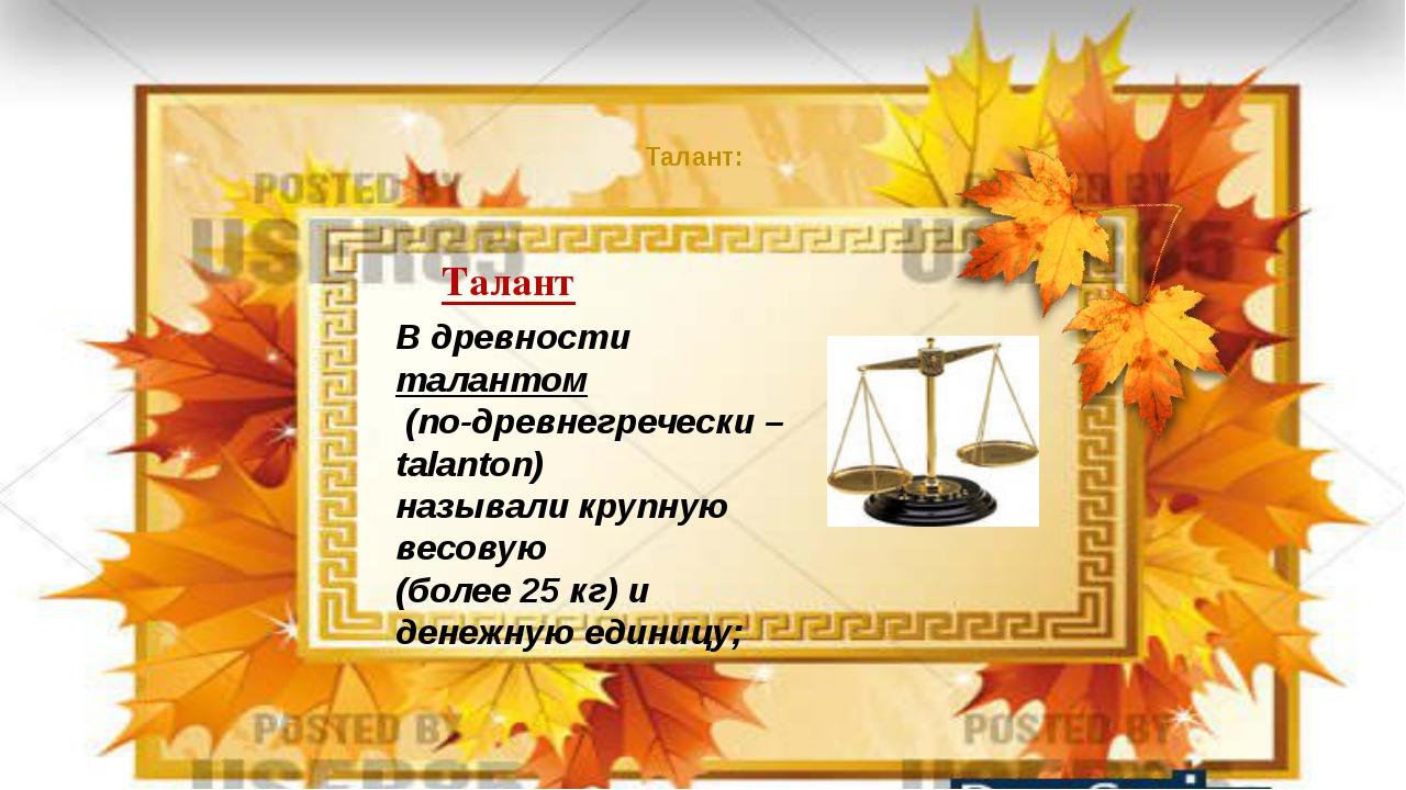 Талант: Талант В древности талантом (по-древнегречески – talanton) называли...