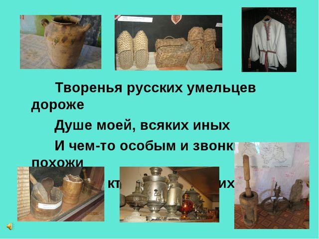Творенья русских умельцев дороже Душе моей, всяких иных И чем-то особым и зв...