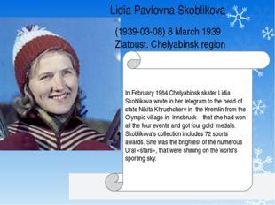 Lidia Pavlovna Skoblikova (1939-03-08) 8 March 1939 Zlatoust. Chelyabinsk reg