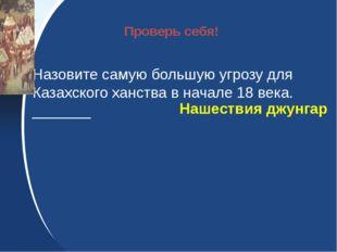 Назовите самую большую угрозу для Казахского ханства в начале 18 века. _____